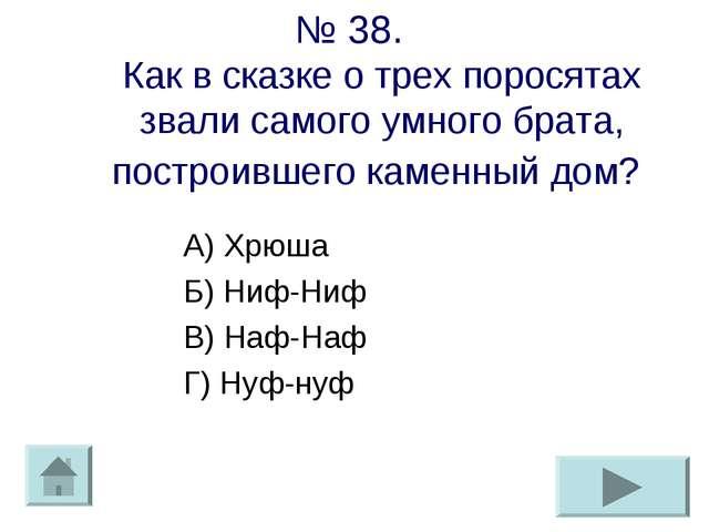 № 38. Как в сказке о трех поросятах звали самого умного брата, построившего к...
