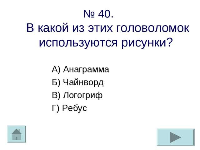 № 40. В какой из этих головоломок используются рисунки? А) Анаграмма Б) Чайнв...