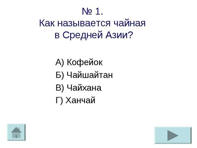 № 1. Как называется чайная в Средней Азии? А) Кофейок Б) Чайшайтан В) Чайхана...