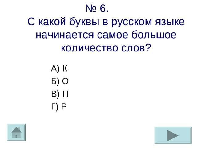 № 6. С какой буквы в русском языке начинается самое большое количество слов?...