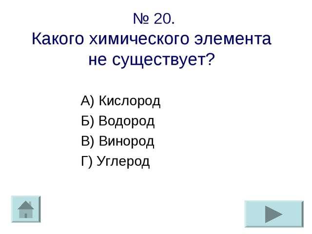 № 20. Какого химического элемента не существует? А) Кислород Б) Водород В) Ви...