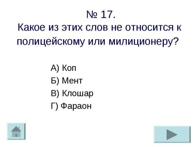 № 17. Какое из этих слов не относится к полицейскому или милиционеру? А) Коп...