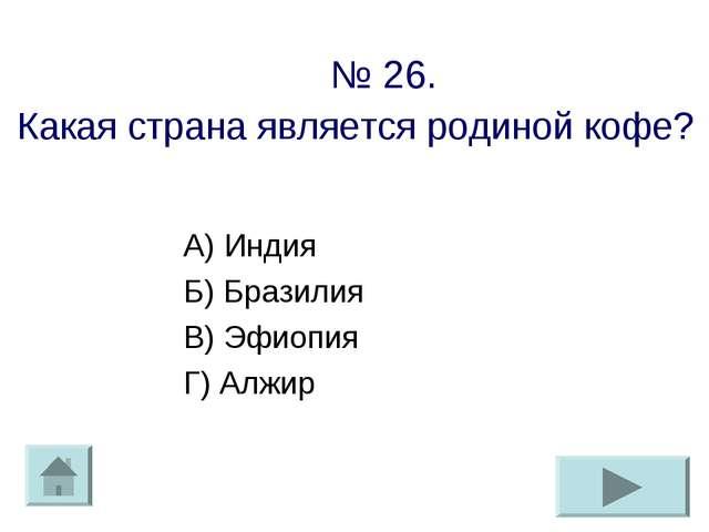 № 26. Какая страна является родиной кофе? А) Индия Б) Бразилия В) Эфиопия Г)...