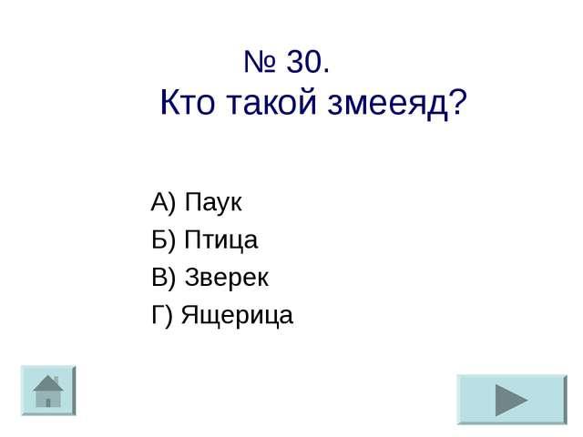 № 30. Кто такой змееяд? А) Паук Б) Птица В) Зверек Г) Ящерица