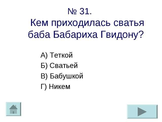 № 31. Кем приходилась сватья баба Бабариха Гвидону? А) Теткой Б) Сватьей В) Б...