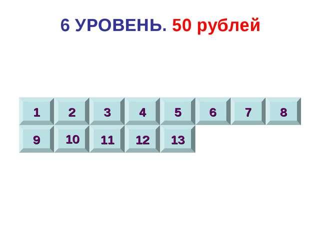 6 УРОВЕНЬ. 50 рублей 1 2 3 4 5 6 7 8 9 10 11 12 13