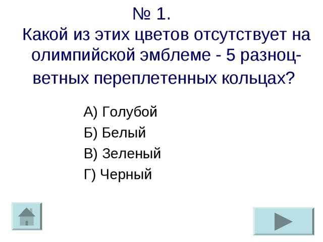 № 1. Какой из этих цветов отсутствует на олимпийской эмблеме - 5 разноц-ветны...