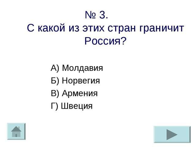 № 3. С какой из этих стран граничит Россия? А) Молдавия Б) Норвегия В) Армени...