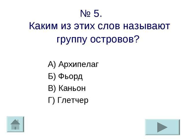 № 5. Каким из этих слов называют группу островов? А) Архипелаг Б) Фьорд В) Ка...