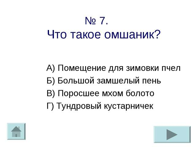 № 7. Что такое омшаник? А) Помещение для зимовки пчел Б) Большой замшелый пен...
