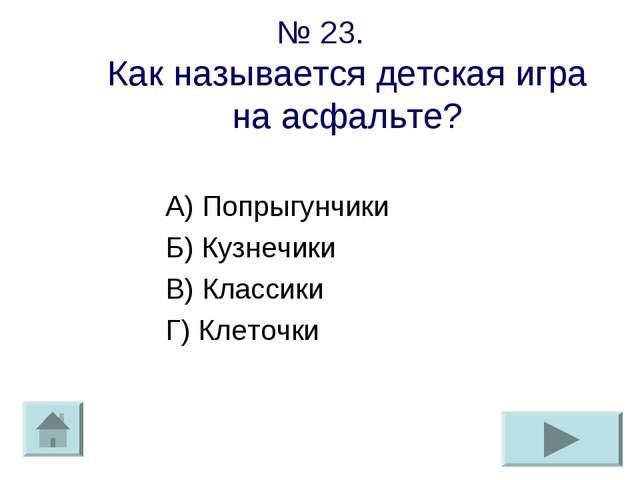 № 23. Как называется детская игра на асфальте? А) Попрыгунчики Б) Кузнечики В...