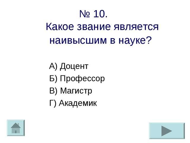 № 10. Какое звание является наивысшим в науке? А) Доцент Б) Профессор В) Маги...