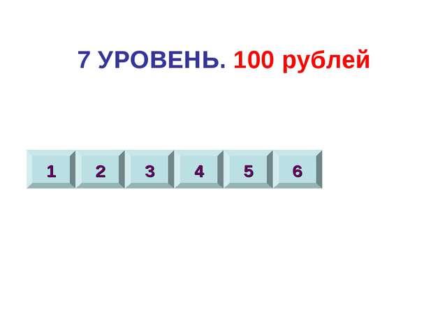 7 УРОВЕНЬ. 100 рублей 1 2 3 4 5 6