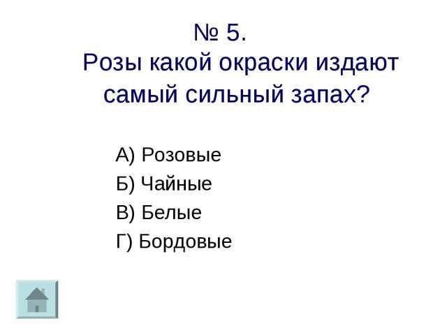 № 5. Розы какой окраски издают самый сильный запах? А) Розовые Б) Чайные В) Б...