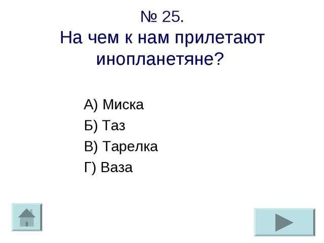№ 25. На чем к нам прилетают инопланетяне? А) Миска Б) Таз В) Тарелка Г) Ваза