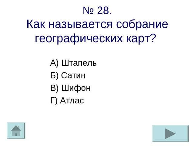 № 28. Как называется собрание географических карт? А) Штапель Б) Сатин В) Шиф...