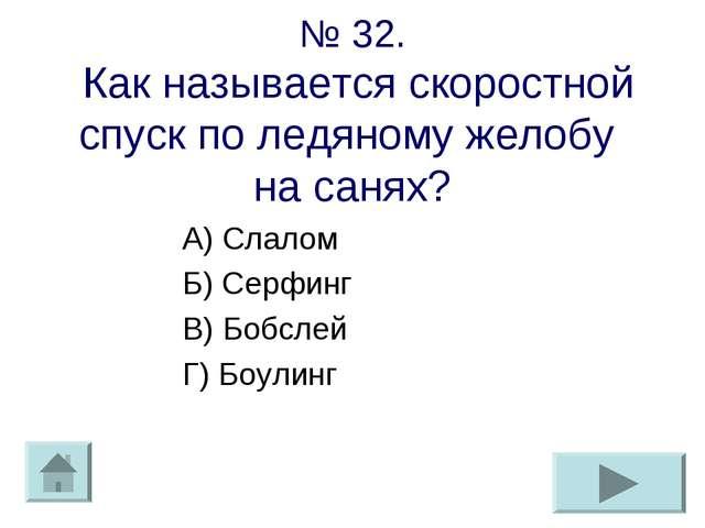 № 32. Как называется скоростной спуск по ледяному желобу на санях? А) Слалом...
