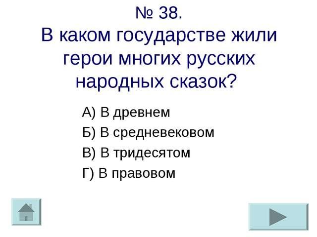 № 38. В каком государстве жили герои многих русских народных сказок? А) В дре...