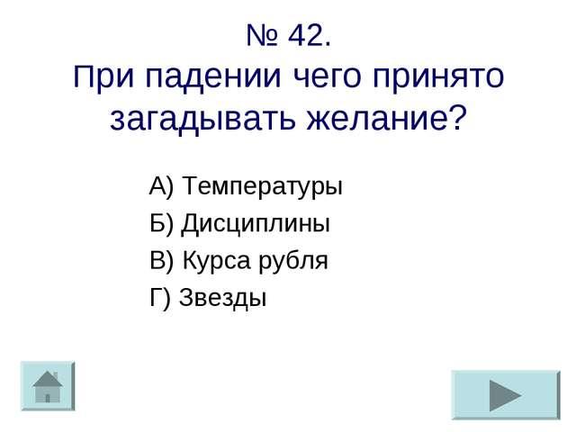 № 42. При падении чего принято загадывать желание? А) Температуры Б) Дисципли...