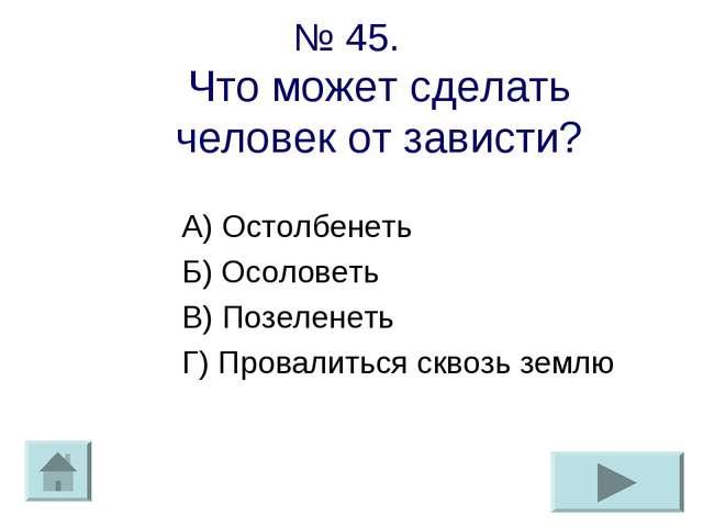 № 45. Что может сделать человек от зависти? А) Остолбенеть Б) Осоловеть В) По...