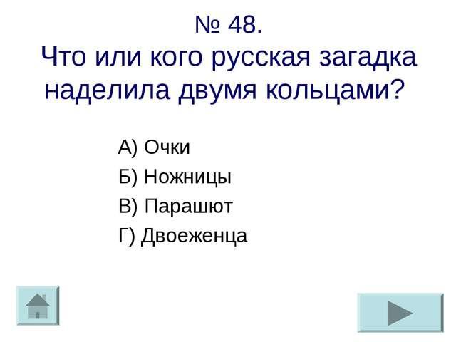 № 48. Что или кого русская загадка наделила двумя кольцами? А) Очки Б) Ножниц...