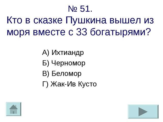 № 51. Кто в сказке Пушкина вышел из моря вместе с 33 богатырями? А) Ихтиандр...