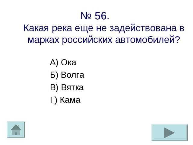 № 56. Какая река еще не задействована в марках российских автомобилей? А) Ока...