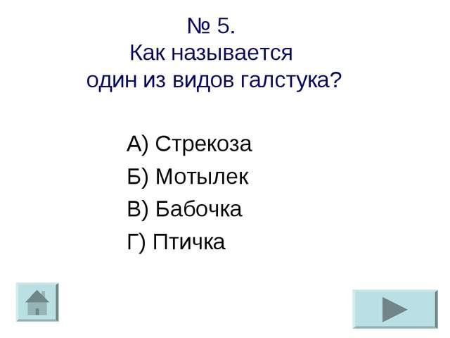 № 5. Как называется один из видов галстука? А) Стрекоза Б) Мотылек В) Бабочка...