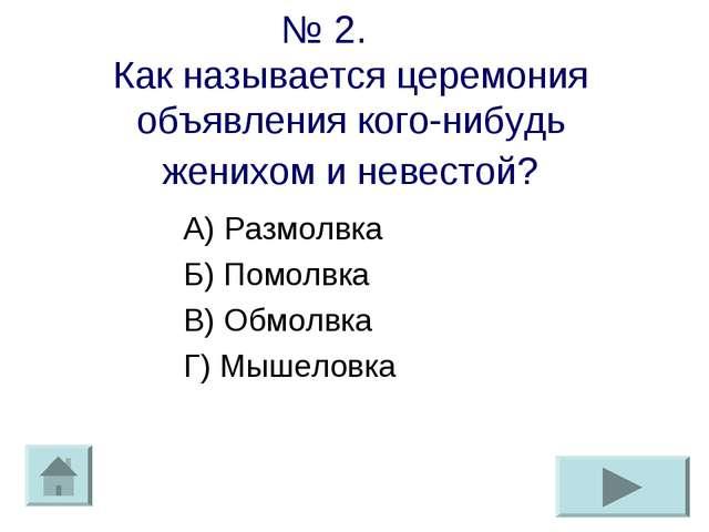 № 2. Как называется церемония объявления кого-нибудь женихом и невестой? А) Р...
