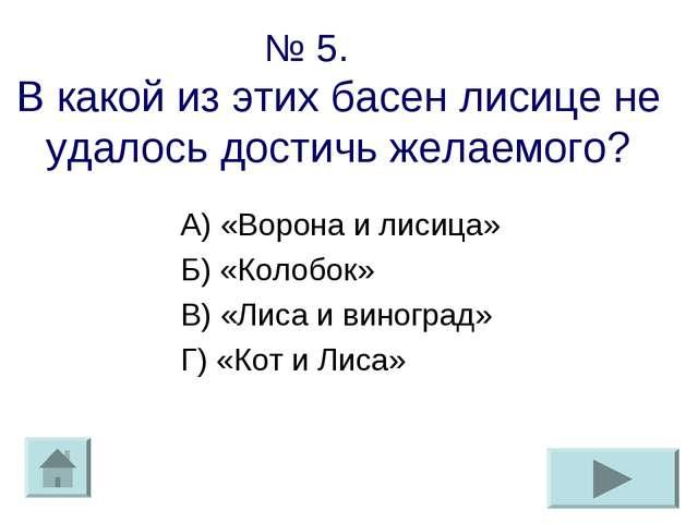 № 5. В какой из этих басен лисице не удалось достичь желаемого? А) «Ворона и...