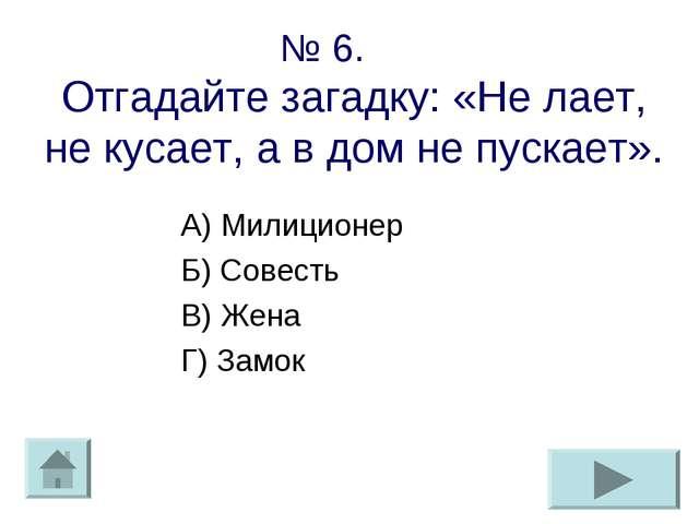 № 6. Отгадайте загадку: «Не лает, не кусает, а в дом не пускает». А) Милицион...