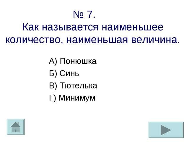 № 7. Как называется наименьшее количество, наименьшая величина. А) Понюшка Б)...