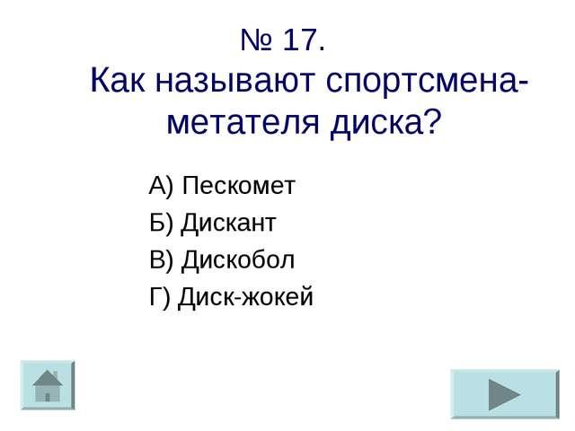 № 17. Как называют спортсмена-метателя диска? А) Пескомет Б) Дискант В) Диско...