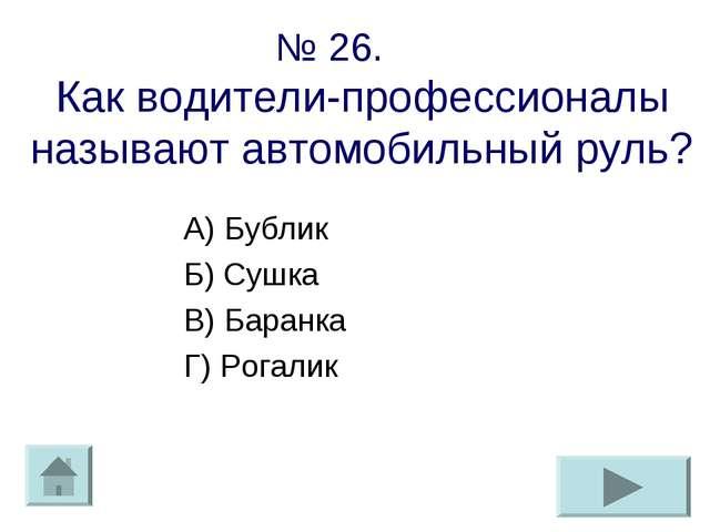 № 26. Как водители-профессионалы называют автомобильный руль? А) Бублик Б) Су...