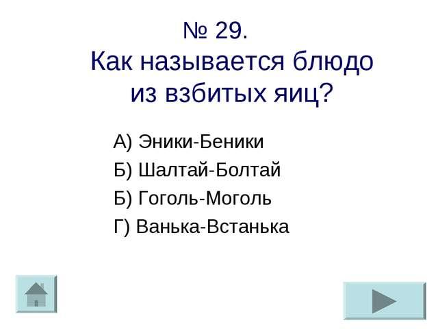 № 29. Как называется блюдо из взбитых яиц? А) Эники-Беники Б) Шалтай-Болтай Б...