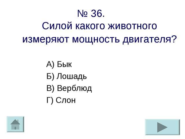 № 36. Силой какого животного измеряют мощность двигателя? А) Бык Б) Лошадь В)...