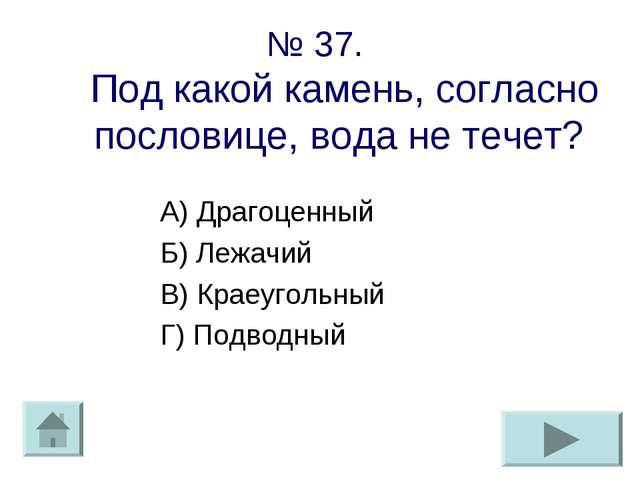 № 37. Под какой камень, согласно пословице, вода не течет? А) Драгоценный Б)...