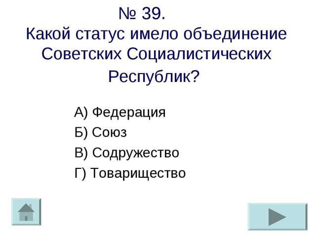 № 39. Какой статус имело объединение Советских Социалистических Республик? А)...