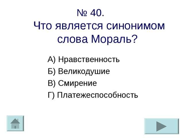 № 40. Что является синонимом слова Мораль? А) Нравственность Б) Великодушие В...