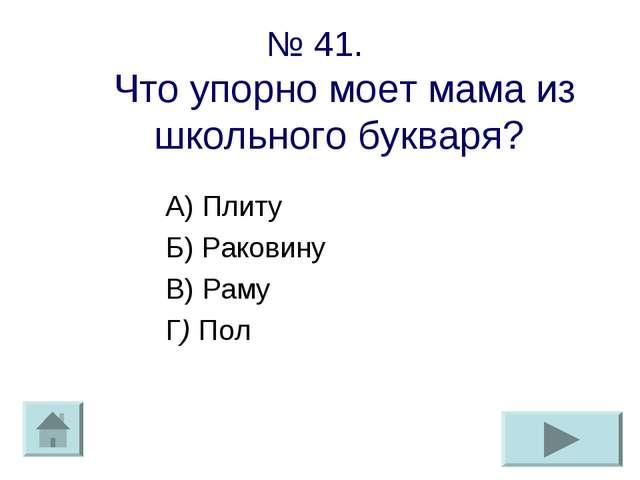 № 41. Что упорно моет мама из школьного букваря? А) Плиту Б) Раковину В) Раму...