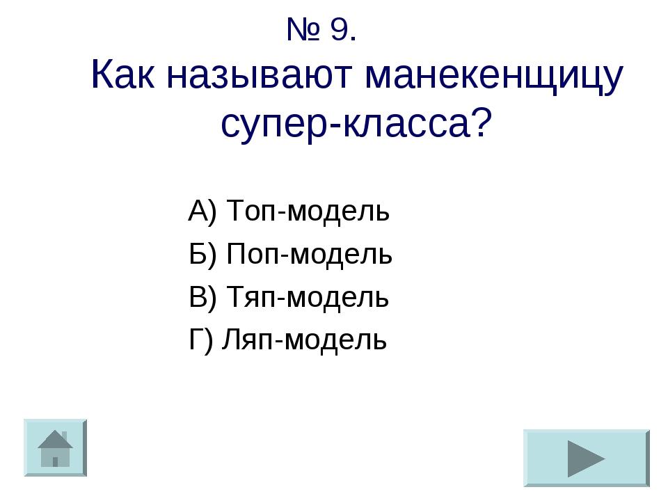 № 9. Как называют манекенщицу супер-класса? А) Топ-модель Б) Поп-модель В) Тя...