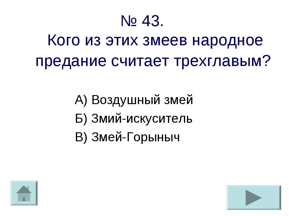№ 43. Кого из этих змеев народное предание считает трехглавым? А) Воздушный з...