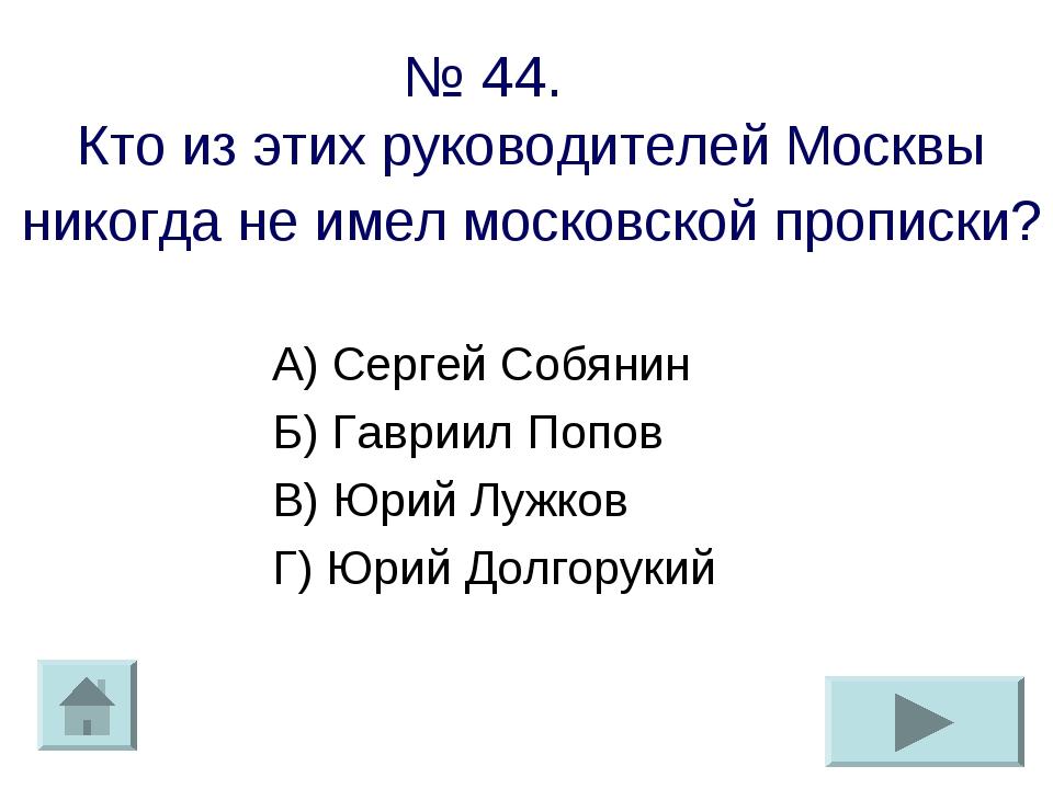 № 44. Кто из этих руководителей Москвы никогда не имел московской прописки? А...