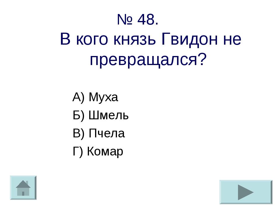 № 48. В кого князь Гвидон не превращался? А) Муха Б) Шмель В) Пчела Г) Комар