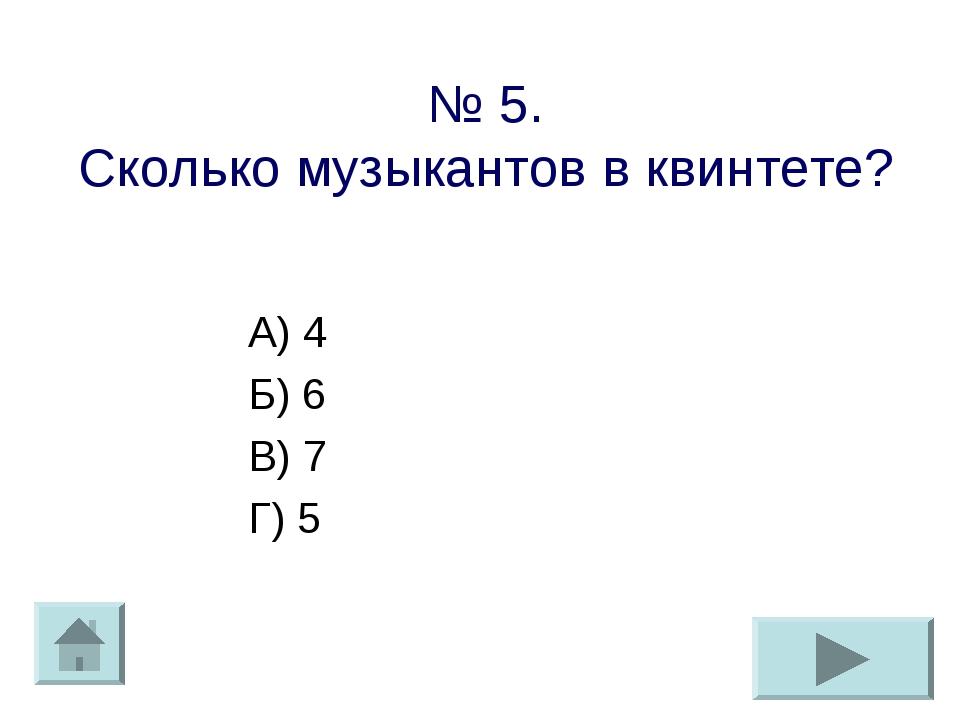 № 5. Сколько музыкантов в квинтете? А) 4 Б) 6 В) 7 Г) 5