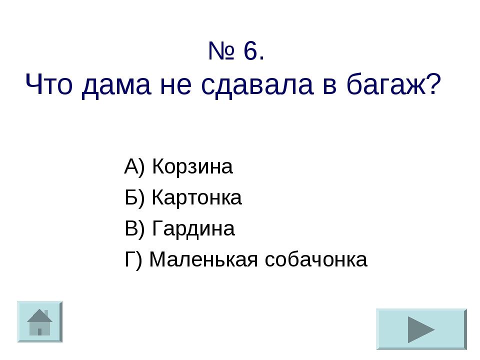№ 6. Что дама не сдавала в багаж? А) Корзина Б) Картонка В) Гардина Г) Малень...