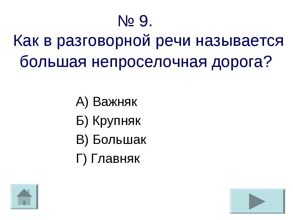 № 9. Как в разговорной речи называется большая непроселочная дорога? А) Важня...