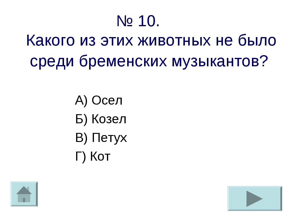 № 10. Какого из этих животных не было среди бременских музыкантов? А) Осел Б)...