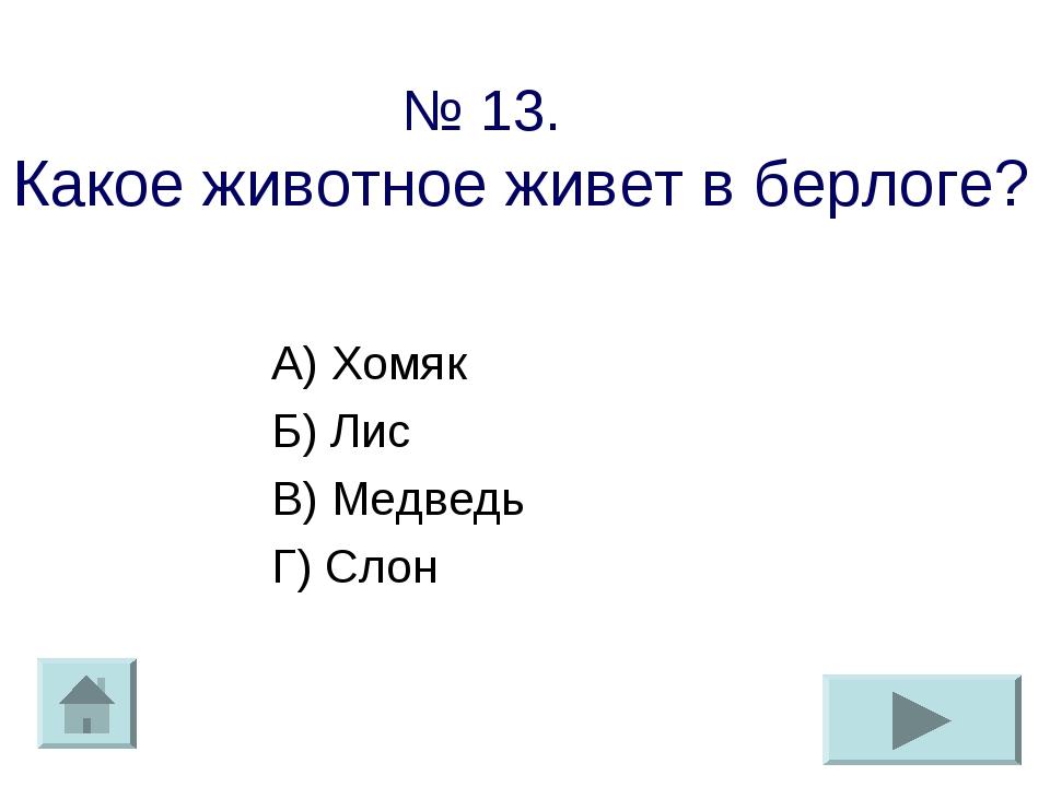 № 13. Какое животное живет в берлоге? А) Хомяк Б) Лис В) Медведь Г) Слон