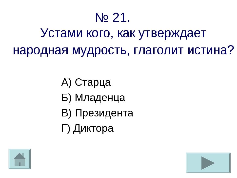 № 21. Устами кого, как утверждает народная мудрость, глаголит истина? А) Стар...